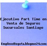 Ejecutivo Part Time en Venta de Seguros Sucursales Santiago