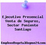 Ejecutivo Presencial Venta de Seguros. Sector Poniente Santiago