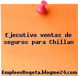 Ejecutivo ventas de seguros para Chillan