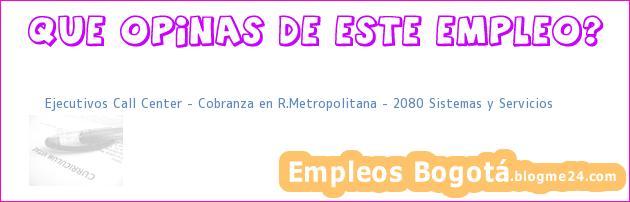 Ejecutivos Call Center – Cobranza en R.Metropolitana – 2080 Sistemas y Servicios