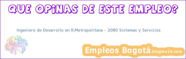 Ingeniero de Desarrollo en R.Metropolitana – 2080 Sistemas y Servicios