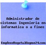 Administrador de sistemas – Ingenieria en informatica o a fines