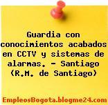 Guardia con conocimientos acabados en CCTV y sistemas de alarmas. – Santiago (R.M. de Santiago)