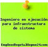 Ingeniero en ejecución para infraestructura de sistema
