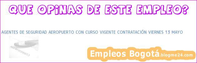 AGENTES DE SEGURIDAD AEROPUERTO CON CURSO VIGENTE CONTRATACIÓN VIERNES 13 MAYO
