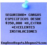 SEGURIDAD* CARGOS ESPECIFICOS DESDE $350.000 +H.EXTRA *EXCELENTES INSTALACIONES