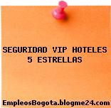 SEGURIDAD VIP HOTELES 5 ESTRELLAS