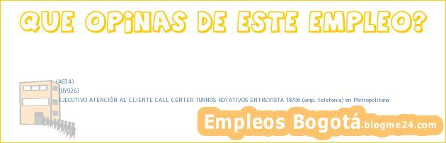 (A634) | [UY926] | EJECUTIVO ATENCIÓN AL CLIENTE CALL CENTER TURNOS ROTATIVOS ENTREVISTA 18/06 (emp. telefonia) en Metropolitana