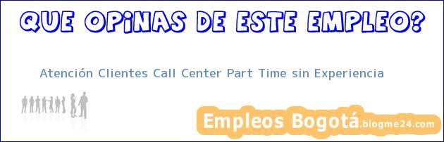 Atención Clientes Call Center Part Time sin Experiencia