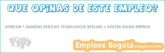 ATENCION * GUARDIAS EDIFICIOS TECNOLOGICOS $350.000 + H.EXTRA SOLIDA EMPRESA