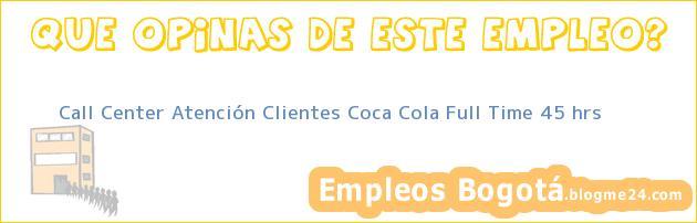 Call Center Atención Clientes Coca Cola Full Time 45 hrs