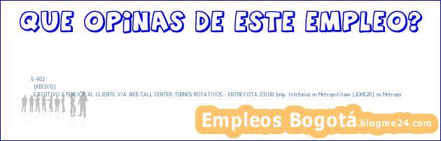 E-402 | [KBC070] | EJECUTIVO ATENCIÓN AL CLIENTE VIA WEB CALL CENTER TURNOS ROTATIVOS – ENTREVISTA 03/08 (emp. telefonia) en Metropolitana [JOH626] en Metropo