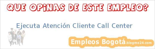 Ejecuta Atención Cliente Call Center