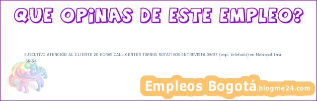 EJECUTIVO ATENCIÓN AL CLIENTE 20 HORAS CALL CENTER TURNOS ROTATIVOS ENTREVISTA 09/07 (emp. telefonia) en Metropolitana | SR.34