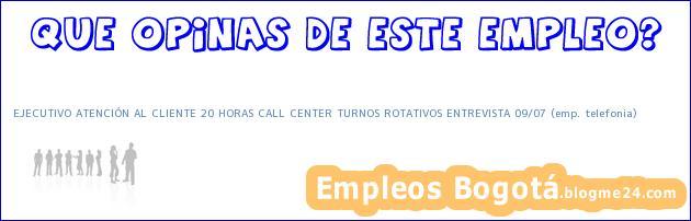 EJECUTIVO ATENCIÓN AL CLIENTE 20 HORAS CALL CENTER TURNOS ROTATIVOS ENTREVISTA 09/07 (emp. telefonia)