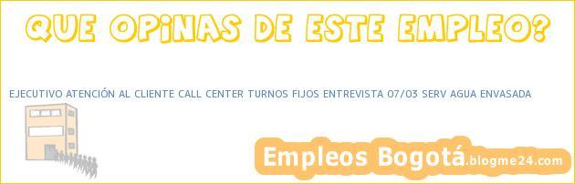 EJECUTIVO ATENCIÓN AL CLIENTE CALL CENTER TURNOS FIJOS ENTREVISTA 07/03 SERV AGUA ENVASADA