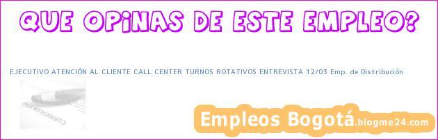 EJECUTIVO ATENCIÓN AL CLIENTE CALL CENTER TURNOS ROTATIVOS ENTREVISTA 12/03 Emp. de Distribución