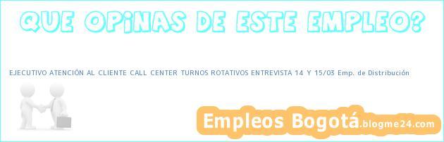 EJECUTIVO ATENCIÓN AL CLIENTE CALL CENTER TURNOS ROTATIVOS ENTREVISTA 14 Y 15/03 Emp. de Distribución
