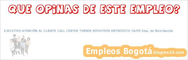 EJECUTIVO ATENCIÓN AL CLIENTE CALL CENTER TURNOS ROTATIVOS ENTREVISTA 14/03 Emp. de Distribución