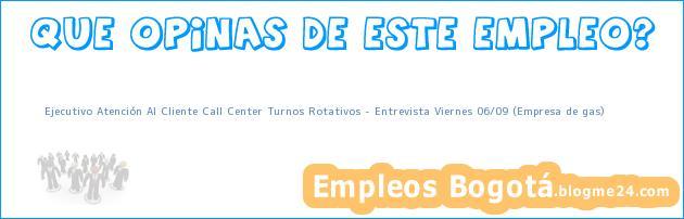 Ejecutivo Atención Al Cliente Call Center Turnos Rotativos – Entrevista Viernes 06/09 (Empresa de gas)