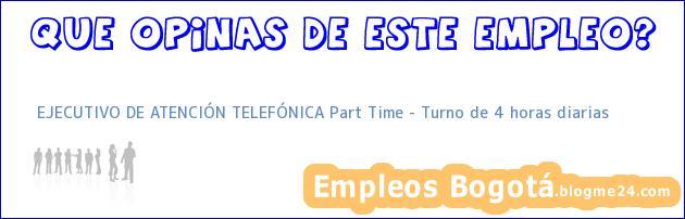 EJECUTIVO DE ATENCIÓN TELEFÓNICA Part Time – Turno de 4 horas diarias