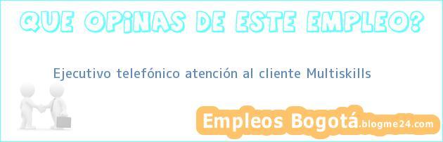 Ejecutivo telefónico atención al cliente Multiskills