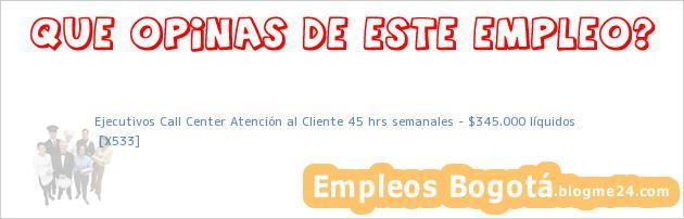 Ejecutivos Call Center Atención al Cliente 45 hrs semanales – $345.000 líquidos   [X533]