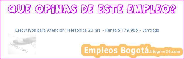 Ejecutivos para Atención Telefónica 20 hrs – Renta $ 179.983 – Santiago