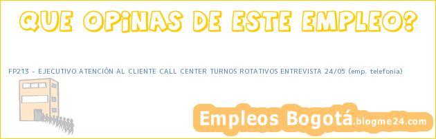 FP213 – EJECUTIVO ATENCIÓN AL CLIENTE CALL CENTER TURNOS ROTATIVOS ENTREVISTA 24/05 (emp. telefonia)