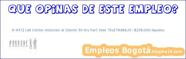 R-451] Call Center Atención al Cliente 30 hrs Part time TELETRABAJO– $228.000 líquidos