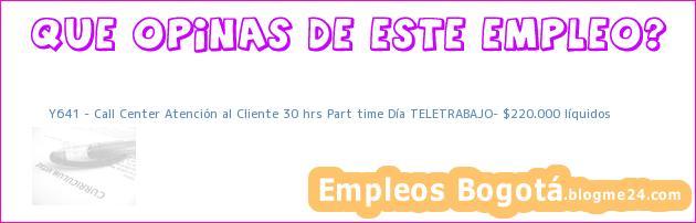Y641 – Call Center Atención al Cliente 30 hrs Part time Día TELETRABAJO– $220.000 líquidos