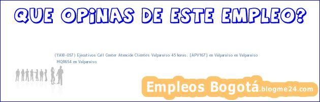 (YAW-057) Ejecutivos Call Center Atención Clientes Valparaíso 45 horas. [APV167] en Valparaíso en Valparaíso | MQR654 en Valparaíso