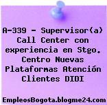 A-339 – Supervisor(a) Call Center con experiencia en Stgo. Centro Nuevas Plataformas Atención Clientes DIDI
