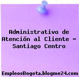 Administrativo de Atención al Cliente – Santiago Centro