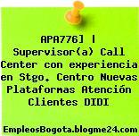 APA776] | Supervisor(a) Call Center con experiencia en Stgo. Centro Nuevas Plataformas Atención Clientes DIDI