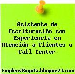 Asistente de Escrituración con Experiencia en Atención a Clientes o Call Center