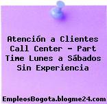 Atención a Clientes Call Center – Part Time Lunes a Sábados Sin Experiencia