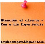 Atención al cliente – Con o sin Experiencia