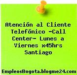 Atención al Cliente Telefónico -Call Center- Lunes a Viernes x45hrs Santiago