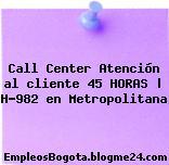 Call Center Atención al cliente 45 HORAS | H-982 en Metropolitana