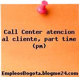 Call Center atencion al cliente, part time (pm)