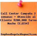 Call Center Campaña 2 semanas – Atención al Cliente $200.000 Turno Noche [EJ234]