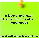 Ejecuta Atención Cliente Call Center – Huechuraba