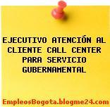 EJECUTIVO ATENCIÓN AL CLIENTE CALL CENTER PARA SERVICIO GUBERNAMENTAL