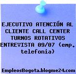 EJECUTIVO ATENCIÓN AL CLIENTE CALL CENTER TURNOS ROTATIVOS ENTREVISTA 09/07 (emp. telefonia)