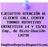 EJECUTIVO ATENCIÓN AL CLIENTE CALL CENTER TURNOS ROTATIVOS ENTREVISTA 14 Y 15/03 Emp. de Distribución LM736