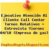 Ejecutivo Atención Al Cliente Call Center Turnos Rotativos – Entrevista Viernes 04/10 (Empresa de gas)