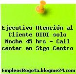 Ejecutivo Atención al Cliente DIDI solo Noche 45 hrs – Call center en Stgo Centro