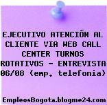 EJECUTIVO ATENCIÓN AL CLIENTE VIA WEB CALL CENTER TURNOS ROTATIVOS – ENTREVISTA 06/08 (emp. telefonia)