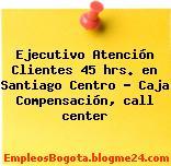 Ejecutivo Atención Clientes 45 hrs. en Santiago Centro – Caja Compensación, call center